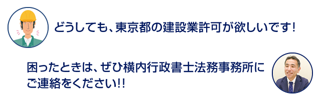 「どうしても、東京都の建設業許可が欲しいです!」  「困ったときは、ぜひ横内行政書士法務事務所にご連絡をください!!」